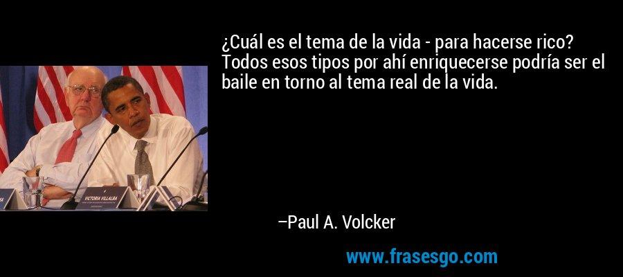 ¿Cuál es el tema de la vida - para hacerse rico? Todos esos tipos por ahí enriquecerse podría ser el baile en torno al tema real de la vida. – Paul A. Volcker