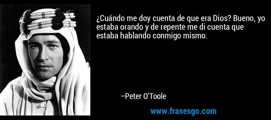 ¿Cuándo me doy cuenta de que era Dios? Bueno, yo estaba orando y de repente me di cuenta que estaba hablando conmigo mismo. – Peter O'Toole