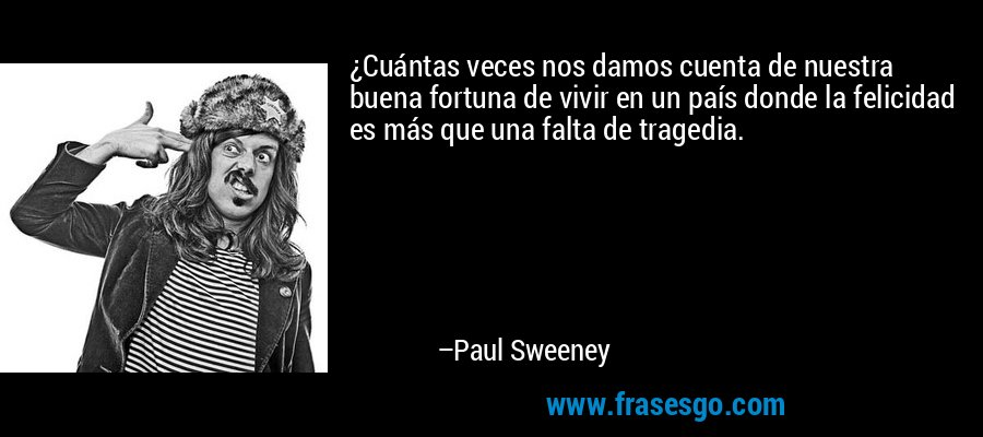 ¿Cuántas veces nos damos cuenta de nuestra buena fortuna de vivir en un país donde la felicidad es más que una falta de tragedia. – Paul Sweeney