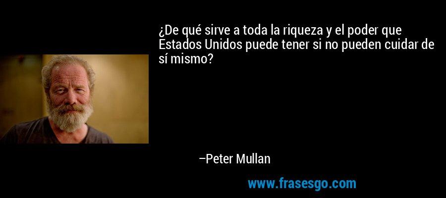 ¿De qué sirve a toda la riqueza y el poder que Estados Unidos puede tener si no pueden cuidar de sí mismo? – Peter Mullan