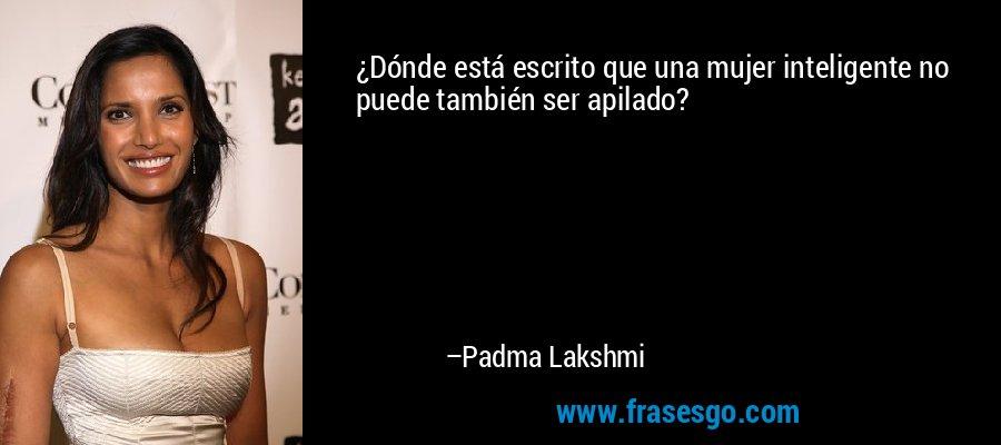 ¿Dónde está escrito que una mujer inteligente no puede también ser apilado? – Padma Lakshmi