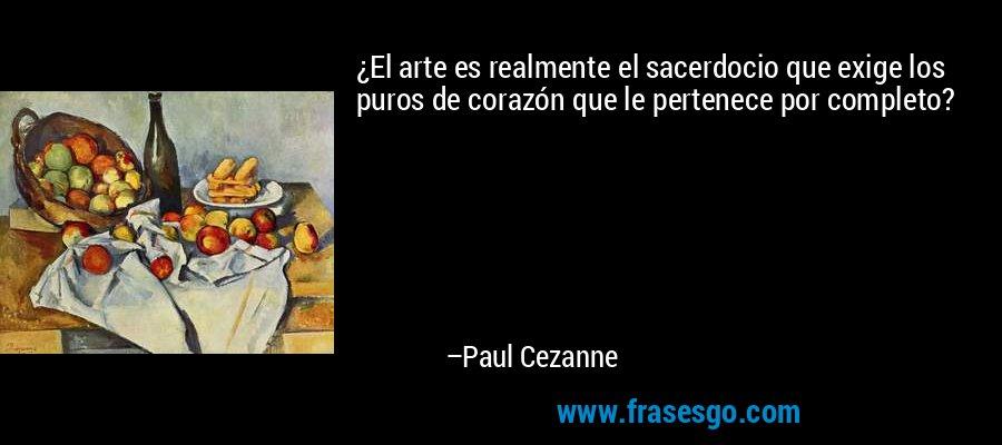 ¿El arte es realmente el sacerdocio que exige los puros de corazón que le pertenece por completo? – Paul Cezanne