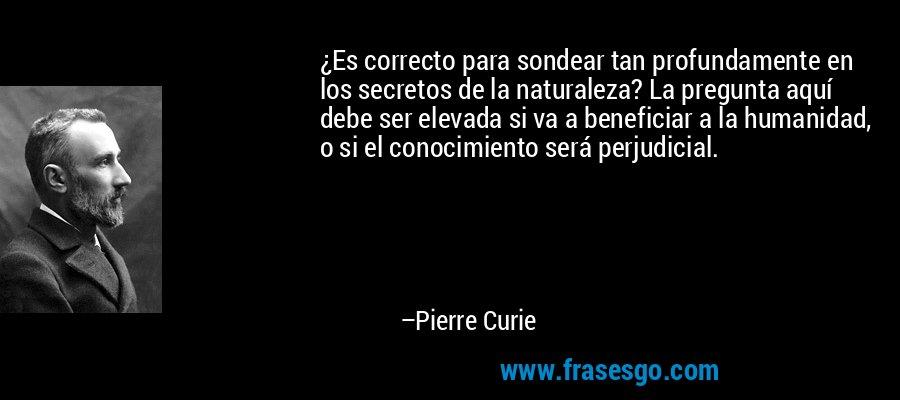 ¿Es correcto para sondear tan profundamente en los secretos de la naturaleza? La pregunta aquí debe ser elevada si va a beneficiar a la humanidad, o si el conocimiento será perjudicial. – Pierre Curie