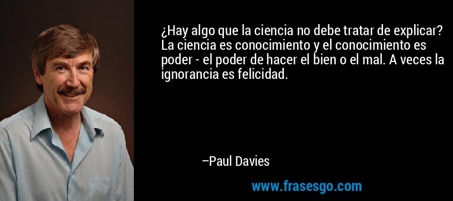 ¿Hay algo que la ciencia no debe tratar de explicar? La ciencia es conocimiento y el conocimiento es poder - el poder de hacer el bien o el mal. A veces la ignorancia es felicidad. – Paul Davies