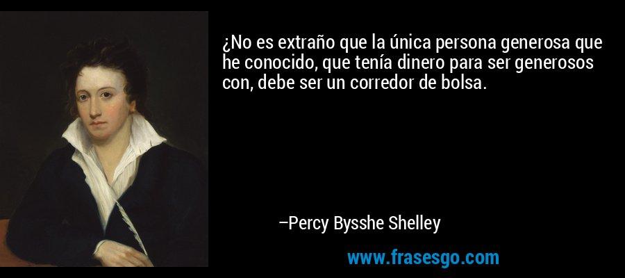¿No es extraño que la única persona generosa que he conocido, que tenía dinero para ser generosos con, debe ser un corredor de bolsa. – Percy Bysshe Shelley