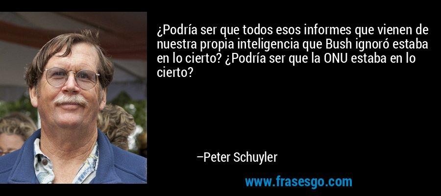 ¿Podría ser que todos esos informes que vienen de nuestra propia inteligencia que Bush ignoró estaba en lo cierto? ¿Podría ser que la ONU estaba en lo cierto? – Peter Schuyler