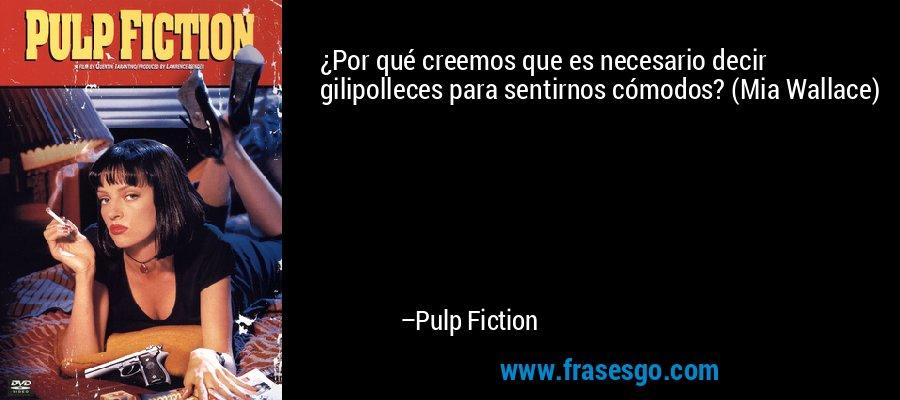 ¿Por qué creemos que es necesario decir gilipolleces para sentirnos cómodos? (Mia Wallace) – Pulp Fiction