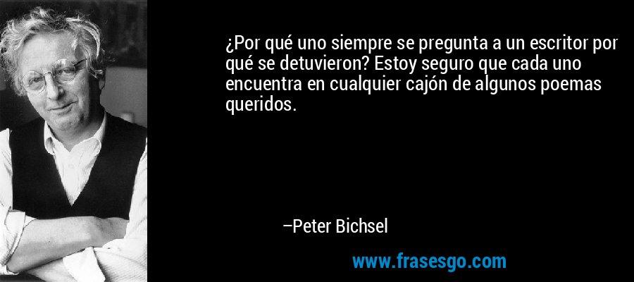 ¿Por qué uno siempre se pregunta a un escritor por qué se detuvieron? Estoy seguro que cada uno encuentra en cualquier cajón de algunos poemas queridos. – Peter Bichsel