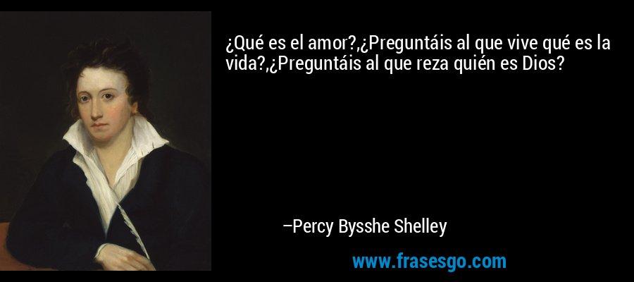 ¿Qué es el amor?,¿Preguntáis al que vive qué es la vida?,¿Preguntáis al que reza quién es Dios? – Percy Bysshe Shelley