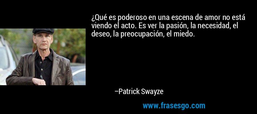 ¿Qué es poderoso en una escena de amor no está viendo el acto. Es ver la pasión, la necesidad, el deseo, la preocupación, el miedo. – Patrick Swayze