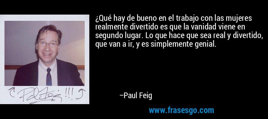 ¿Qué hay de bueno en el trabajo con las mujeres realmente divertido es que la vanidad viene en segundo lugar. Lo que hace que sea real y divertido, que van a ir, y es simplemente genial. – Paul Feig