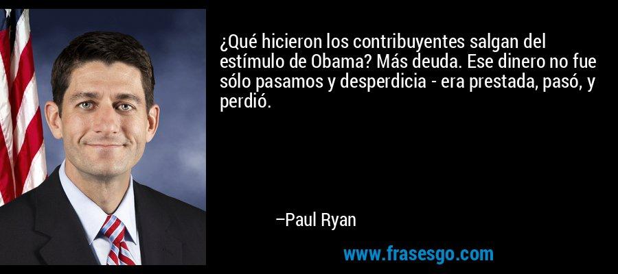 ¿Qué hicieron los contribuyentes salgan del estímulo de Obama? Más deuda. Ese dinero no fue sólo pasamos y desperdicia - era prestada, pasó, y perdió. – Paul Ryan