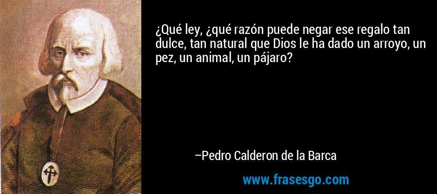 ¿Qué ley, ¿qué razón puede negar ese regalo tan dulce, tan natural que Dios le ha dado un arroyo, un pez, un animal, un pájaro? – Pedro Calderon de la Barca