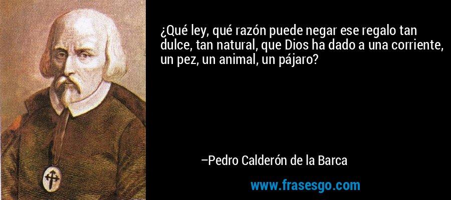 ¿Qué ley, qué razón puede negar ese regalo tan dulce, tan natural, que Dios ha dado a una corriente, un pez, un animal, un pájaro? – Pedro Calderón de la Barca