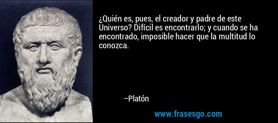 ¿Quién es, pues, el creador y padre de este Universo? Difícil es encontrarlo; y cuando se ha encontrado, imposible hacer que la multitud lo conozca. – Platón