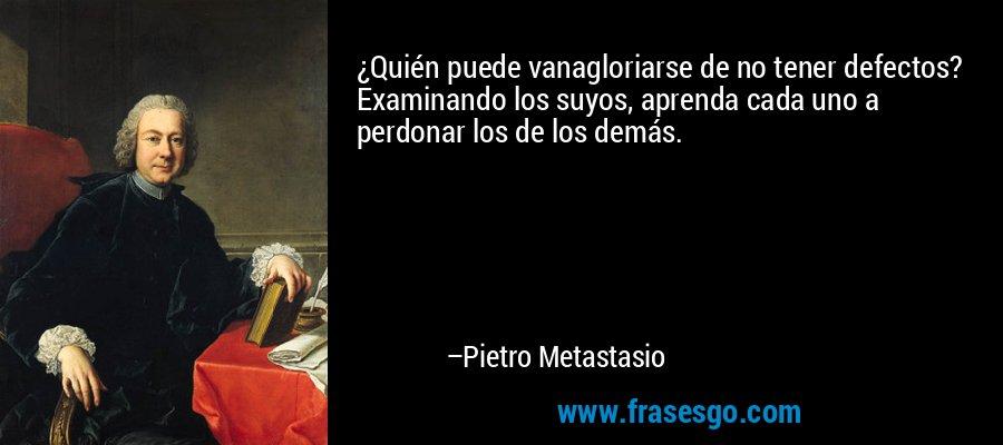 ¿Quién puede vanagloriarse de no tener defectos? Examinando los suyos, aprenda cada uno a perdonar los de los demás. – Pietro Metastasio