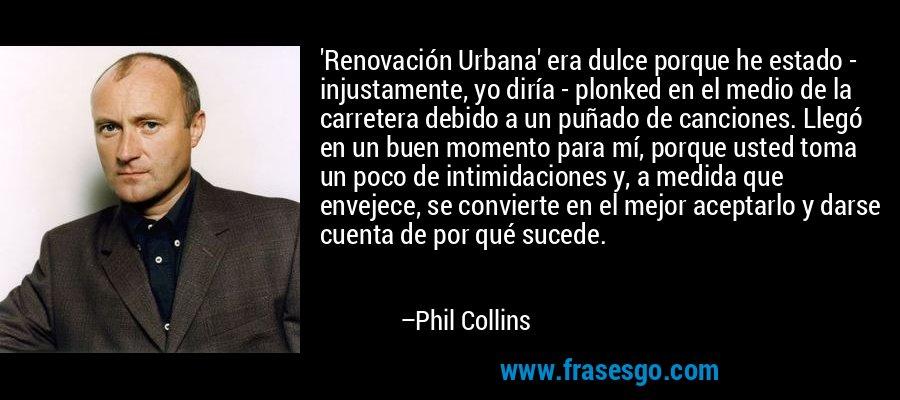 'Renovación Urbana' era dulce porque he estado - injustamente, yo diría - plonked en el medio de la carretera debido a un puñado de canciones. Llegó en un buen momento para mí, porque usted toma un poco de intimidaciones y, a medida que envejece, se convierte en el mejor aceptarlo y darse cuenta de por qué sucede. – Phil Collins