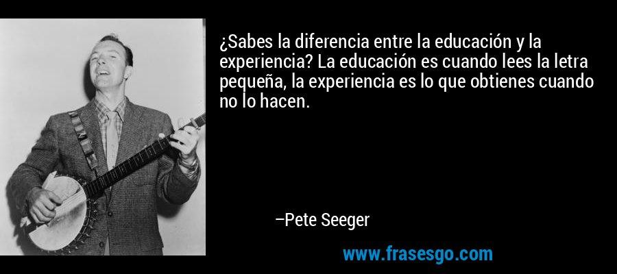 ¿Sabes la diferencia entre la educación y la experiencia? La educación es cuando lees la letra pequeña, la experiencia es lo que obtienes cuando no lo hacen. – Pete Seeger