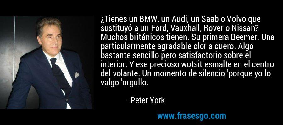 ¿Tienes un BMW, un Audi, un Saab o Volvo que sustituyó a un Ford, Vauxhall, Rover o Nissan? Muchos británicos tienen. Su primera Beemer. Una particularmente agradable olor a cuero. Algo bastante sencillo pero satisfactorio sobre el interior. Y ese precioso wotsit esmalte en el centro del volante. Un momento de silencio 'porque yo lo valgo 'orgullo. – Peter York