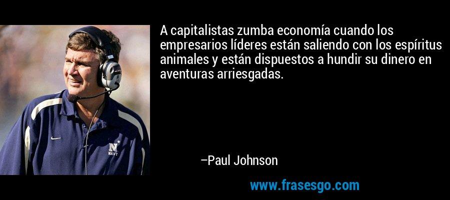 A capitalistas zumba economía cuando los empresarios líderes están saliendo con los espíritus animales y están dispuestos a hundir su dinero en aventuras arriesgadas. – Paul Johnson