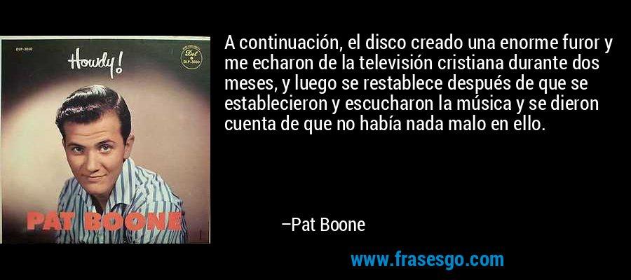 A continuación, el disco creado una enorme furor y me echaron de la televisión cristiana durante dos meses, y luego se restablece después de que se establecieron y escucharon la música y se dieron cuenta de que no había nada malo en ello. – Pat Boone