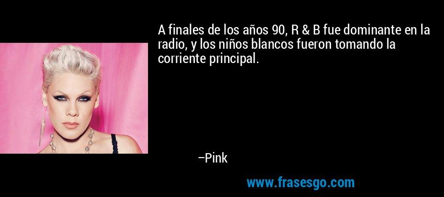 A finales de los años 90, R & B fue dominante en la radio, y los niños blancos fueron tomando la corriente principal. – Pink