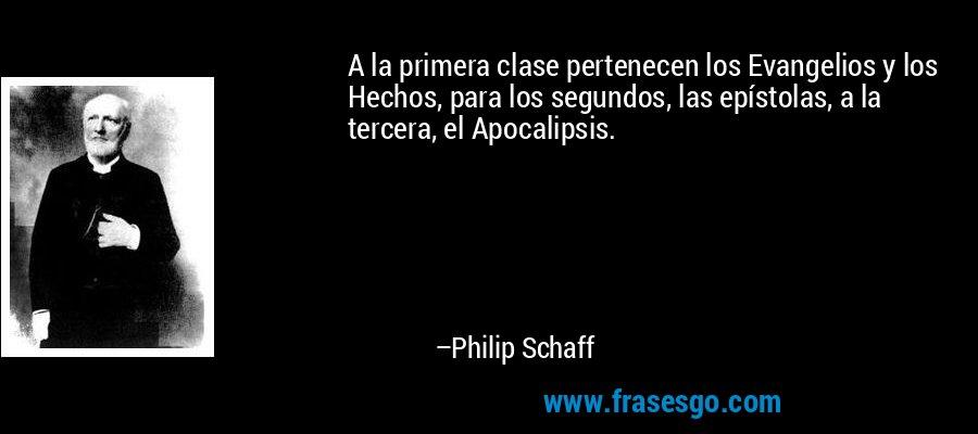 A la primera clase pertenecen los Evangelios y los Hechos, para los segundos, las epístolas, a la tercera, el Apocalipsis. – Philip Schaff