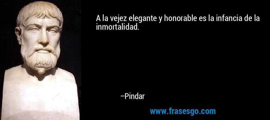 A la vejez elegante y honorable es la infancia de la inmortalidad. – Pindar