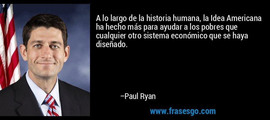 A lo largo de la historia humana, la Idea Americana ha hecho más para ayudar a los pobres que cualquier otro sistema económico que se haya diseñado. – Paul Ryan