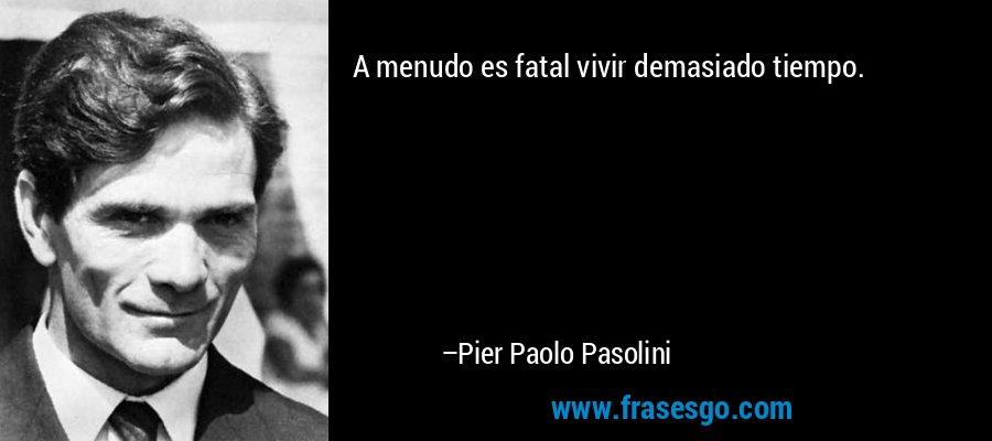 A menudo es fatal vivir demasiado tiempo. – Pier Paolo Pasolini