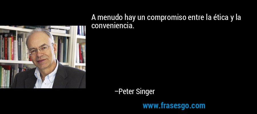 A menudo hay un compromiso entre la ética y la conveniencia. – Peter Singer