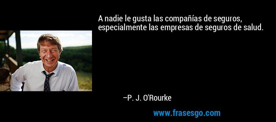 A nadie le gusta las compañías de seguros, especialmente las empresas de seguros de salud. – P. J. O'Rourke