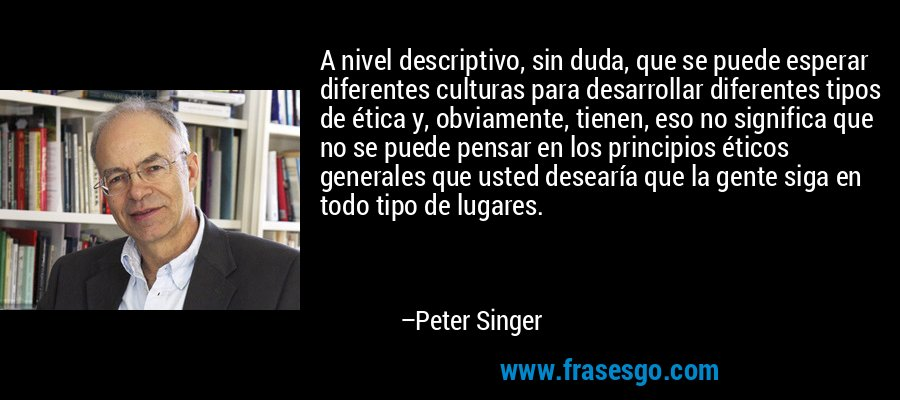 A nivel descriptivo, sin duda, que se puede esperar diferentes culturas para desarrollar diferentes tipos de ética y, obviamente, tienen, eso no significa que no se puede pensar en los principios éticos generales que usted desearía que la gente siga en todo tipo de lugares. – Peter Singer