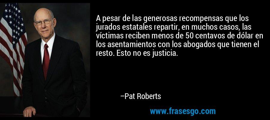 A pesar de las generosas recompensas que los jurados estatales repartir, en muchos casos, las víctimas reciben menos de 50 centavos de dólar en los asentamientos con los abogados que tienen el resto. Esto no es justicia. – Pat Roberts