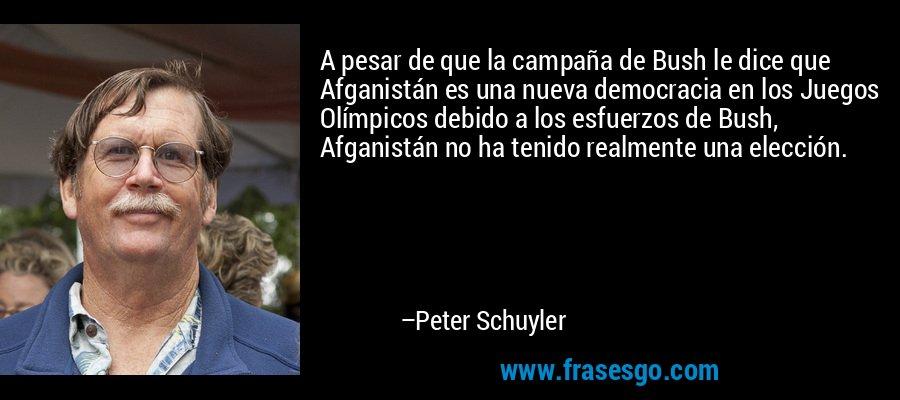 A pesar de que la campaña de Bush le dice que Afganistán es una nueva democracia en los Juegos Olímpicos debido a los esfuerzos de Bush, Afganistán no ha tenido realmente una elección. – Peter Schuyler