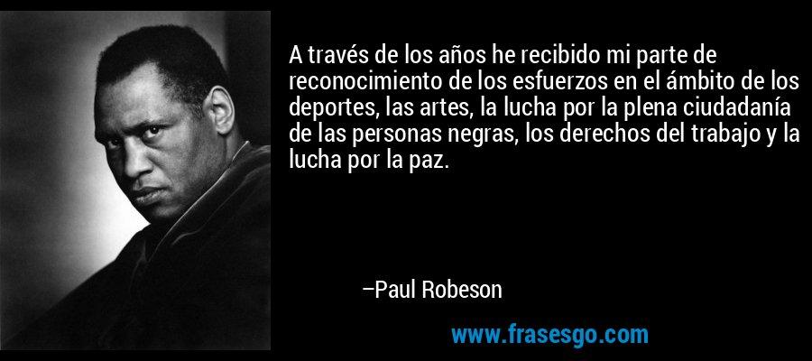 A través de los años he recibido mi parte de reconocimiento de los esfuerzos en el ámbito de los deportes, las artes, la lucha por la plena ciudadanía de las personas negras, los derechos del trabajo y la lucha por la paz. – Paul Robeson