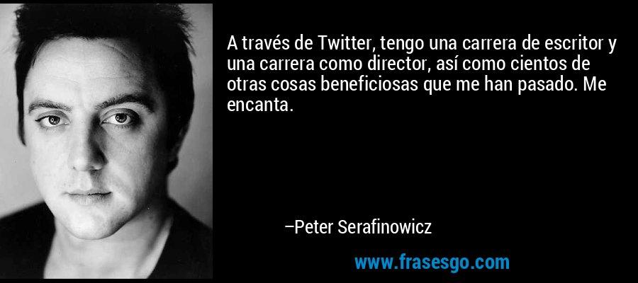 A través de Twitter, tengo una carrera de escritor y una carrera como director, así como cientos de otras cosas beneficiosas que me han pasado. Me encanta. – Peter Serafinowicz