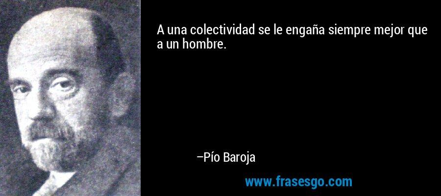 A una colectividad se le engaña siempre mejor que a un hombre. – Pío Baroja