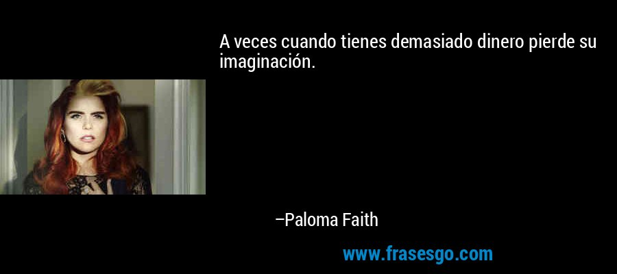 A veces cuando tienes demasiado dinero pierde su imaginación. – Paloma Faith