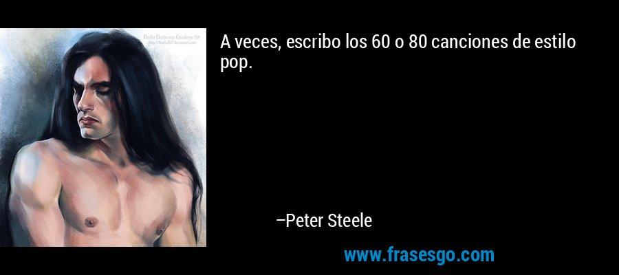 A veces, escribo los 60 o 80 canciones de estilo pop. – Peter Steele