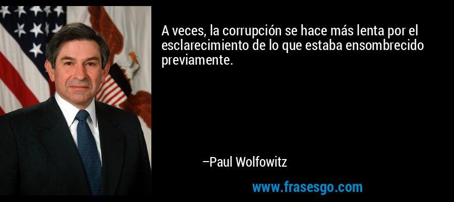 A veces, la corrupción se hace más lenta por el esclarecimiento de lo que estaba ensombrecido previamente. – Paul Wolfowitz