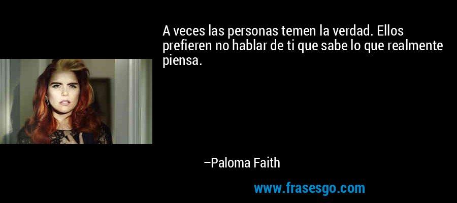 A veces las personas temen la verdad. Ellos prefieren no hablar de ti que sabe lo que realmente piensa. – Paloma Faith