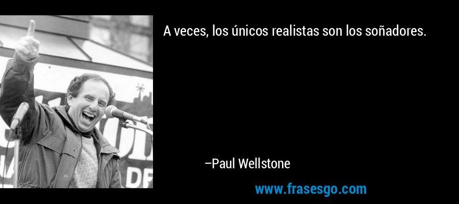 A veces, los únicos realistas son los soñadores. – Paul Wellstone