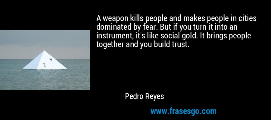 A weapon kills people and makes people in cities dominated by fear. But if you turn it into an instrument, it's like social gold. It brings people together and you build trust. – Pedro Reyes