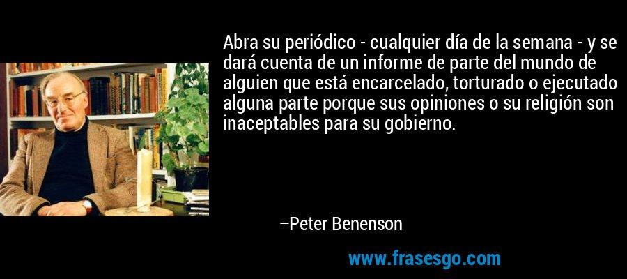 Abra su periódico - cualquier día de la semana - y se dará cuenta de un informe de parte del mundo de alguien que está encarcelado, torturado o ejecutado alguna parte porque sus opiniones o su religión son inaceptables para su gobierno. – Peter Benenson
