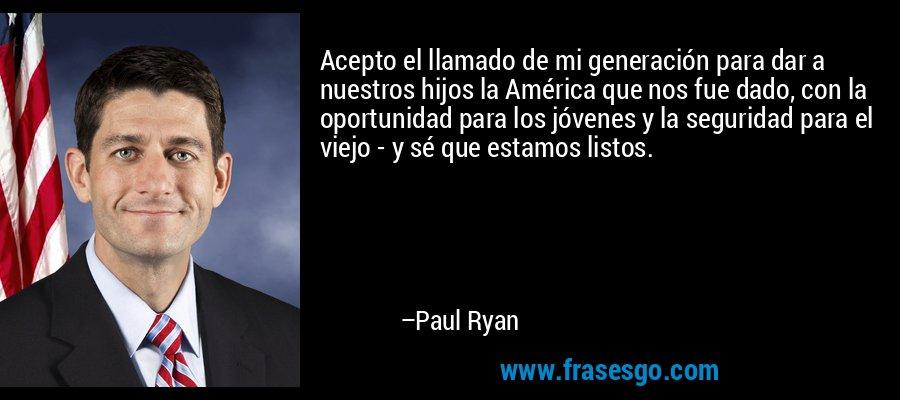 Acepto el llamado de mi generación para dar a nuestros hijos la América que nos fue dado, con la oportunidad para los jóvenes y la seguridad para el viejo - y sé que estamos listos. – Paul Ryan
