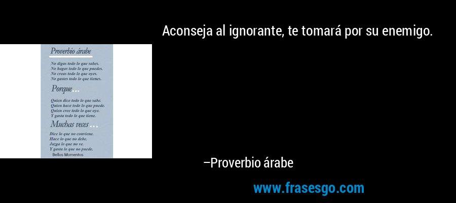 Aconseja al ignorante, te tomará por su enemigo. – Proverbio árabe