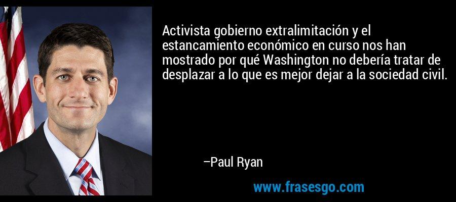 Activista gobierno extralimitación y el estancamiento económico en curso nos han mostrado por qué Washington no debería tratar de desplazar a lo que es mejor dejar a la sociedad civil. – Paul Ryan
