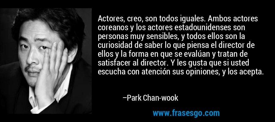 Actores, creo, son todos iguales. Ambos actores coreanos y los actores estadounidenses son personas muy sensibles, y todos ellos son la curiosidad de saber lo que piensa el director de ellos y la forma en que se evalúan y tratan de satisfacer al director. Y les gusta que si usted escucha con atención sus opiniones, y los acepta. – Park Chan-wook