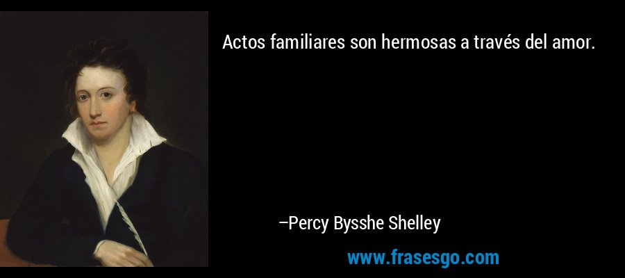Actos familiares son hermosas a través del amor. – Percy Bysshe Shelley